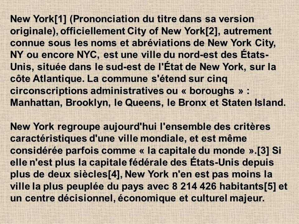New York[1] (Prononciation du titre dans sa version originale), officiellement City of New York[2], autrement connue sous les noms et abréviations de New York City, NY ou encore NYC, est une ville du nord-est des États-Unis, située dans le sud-est de l État de New York, sur la côte Atlantique. La commune s étend sur cinq circonscriptions administratives ou « boroughs » : Manhattan, Brooklyn, le Queens, le Bronx et Staten Island.